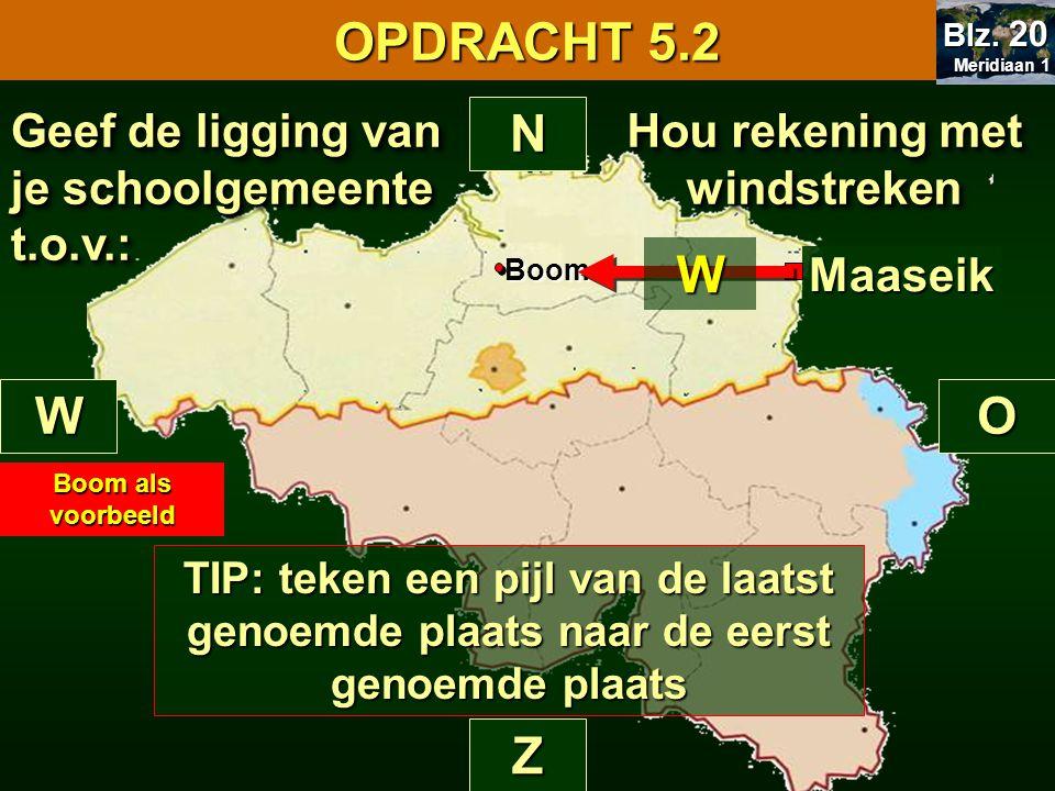 Hou rekening met windstreken N Z WO Maaseik Geef de ligging van je schoolgemeente t.o.v.: OPDRACHT 5.2 Meridiaan 1 Meridiaan 1 Blz. 20 Boom Boom als v