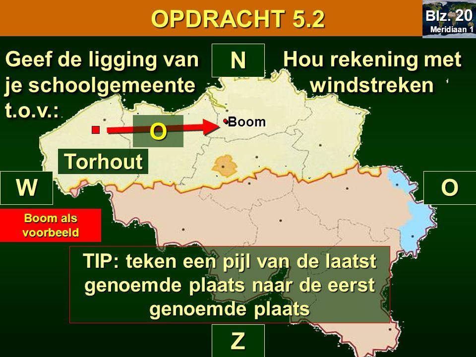 Hou rekening met windstreken N Z WO Torhout Geef de ligging van je schoolgemeente t.o.v.: OPDRACHT 5.2 Meridiaan 1 Meridiaan 1 Blz.