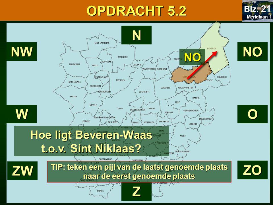 N Z Hoe ligt Beveren-Waas t.o.v. Sint Niklaas? WO NONW ZO ZW NO OPDRACHT 5.2 Meridiaan 1 Meridiaan 1 Blz. 21 TIP: teken een pijl van de laatst genoemd