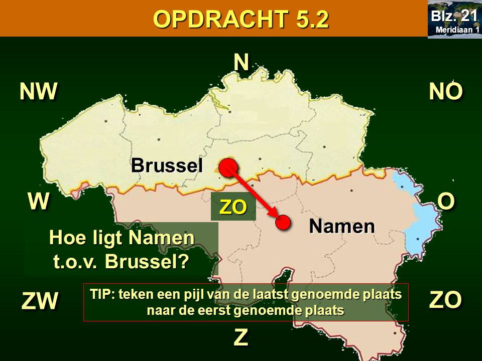 NN ZZ Hoe ligt Namen t.o.v. Brussel? WWOO NONONWNW ZOZO ZWZW ZO Brussel Namen OPDRACHT 5.2 Meridiaan 1 Meridiaan 1 Blz. 21 TIP: teken een pijl van de