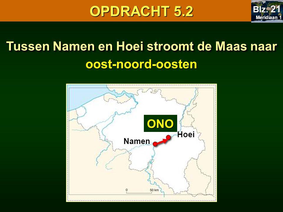 Namen Hoei Tussen Namen en Hoei stroomt de Maas naar ONOoost-noord-oosten OPDRACHT 5.2 Meridiaan 1 Meridiaan 1 Blz.