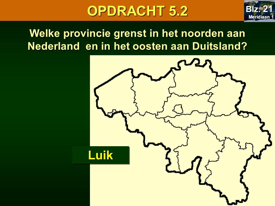 Welke provincie grenst in het noorden aan Nederland en in het oosten aan Duitsland? LuikLuik OPDRACHT 5.2 Meridiaan 1 Meridiaan 1 Blz. 21