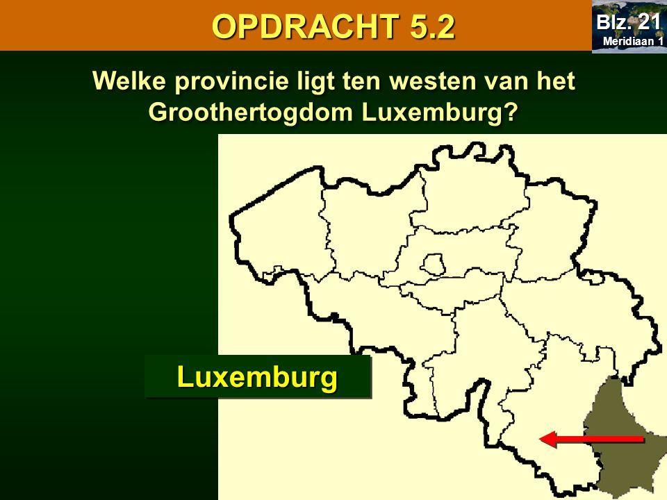 Welke provincie ligt ten westen van het Groothertogdom Luxemburg? LuxemburgLuxemburg OPDRACHT 5.2 Meridiaan 1 Meridiaan 1 Blz. 21