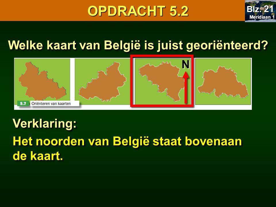 Welke kaart van België is juist georiënteerd? Verklaring:Verklaring: Het noorden van België staat bovenaan de kaart. OPDRACHT 5.2 Meridiaan 1 Meridiaa