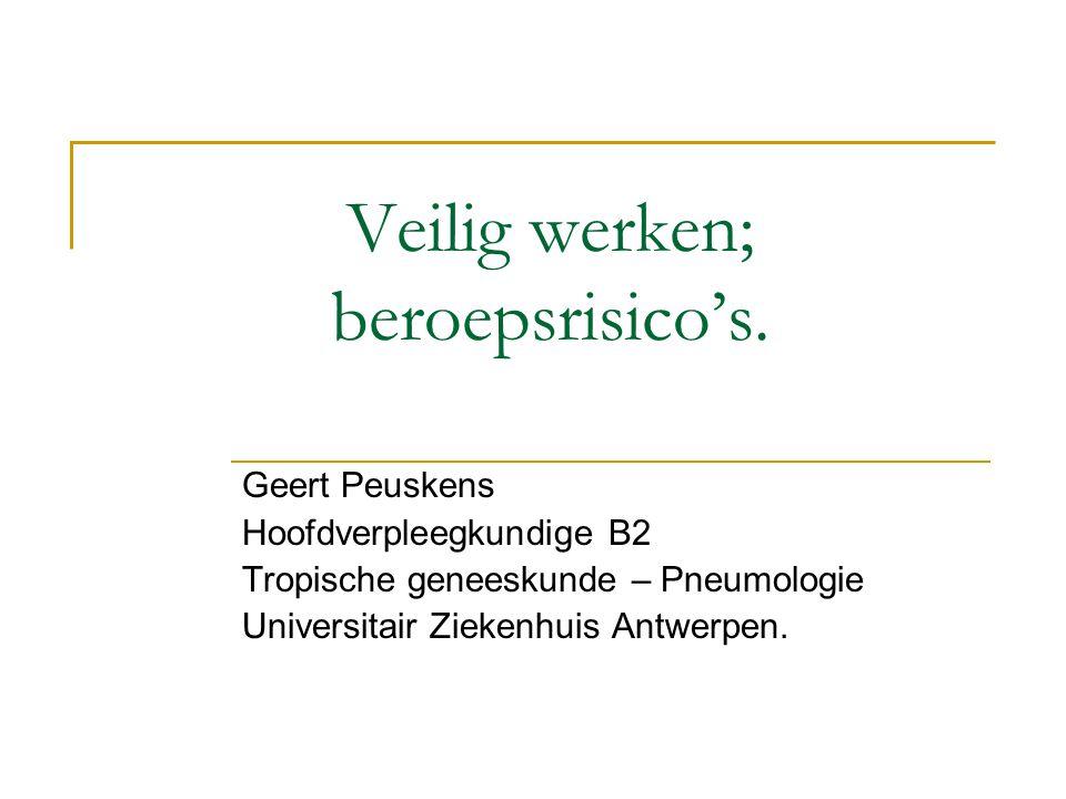 Veilig werken; beroepsrisico's. Geert Peuskens Hoofdverpleegkundige B2 Tropische geneeskunde – Pneumologie Universitair Ziekenhuis Antwerpen.
