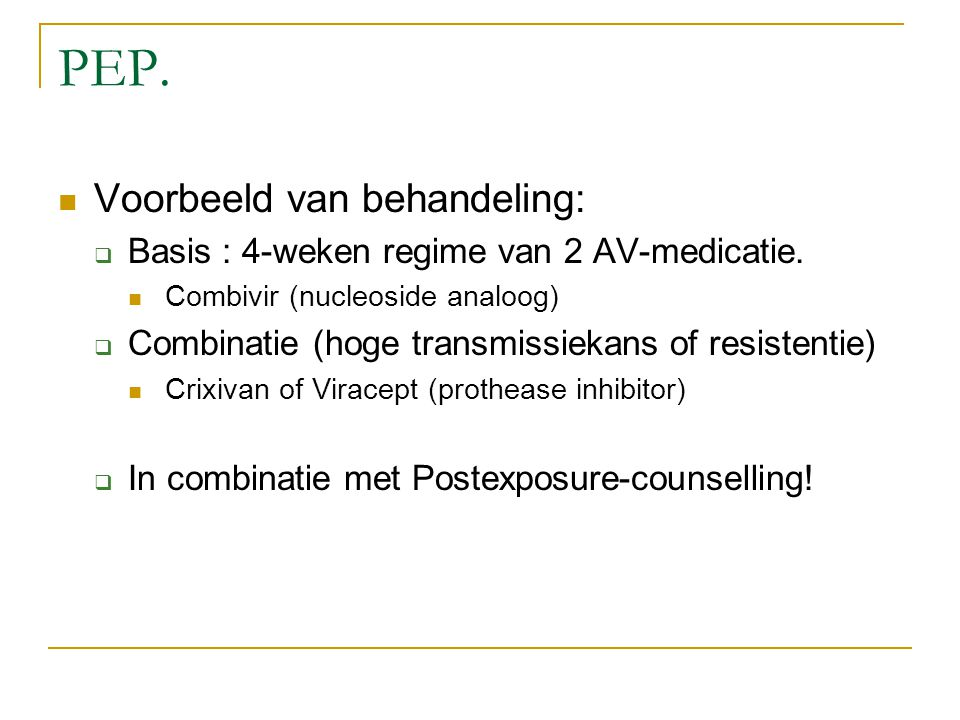 PEP. Voorbeeld van behandeling:  Basis : 4-weken regime van 2 AV-medicatie. Combivir (nucleoside analoog)  Combinatie (hoge transmissiekans of resis