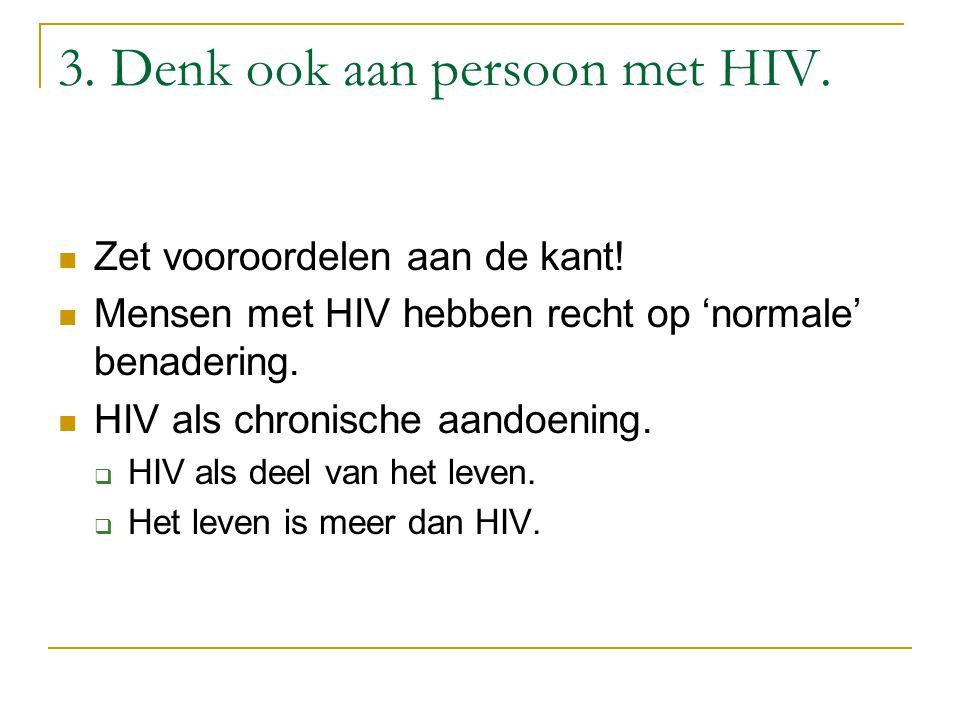 3. Denk ook aan persoon met HIV. Zet vooroordelen aan de kant! Mensen met HIV hebben recht op 'normale' benadering. HIV als chronische aandoening.  H