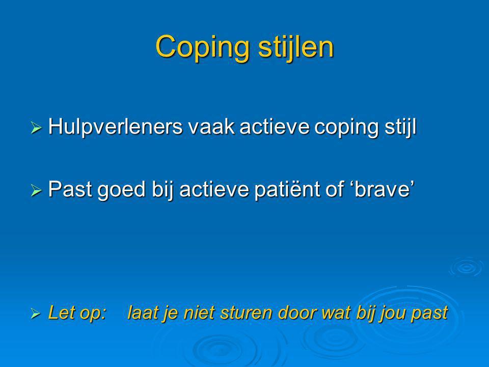 Coping stijlen  Hulpverleners vaak actieve coping stijl  Past goed bij actieve patiënt of 'brave'  Let op: laat je niet sturen door wat bij jou pas