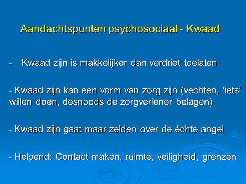 Aandachtspunten psychosociaal - Kwaad - Kwaad zijn is makkelijker dan verdriet toelaten - Kwaad zijn kan een vorm van zorg zijn (vechten, 'iets' wille