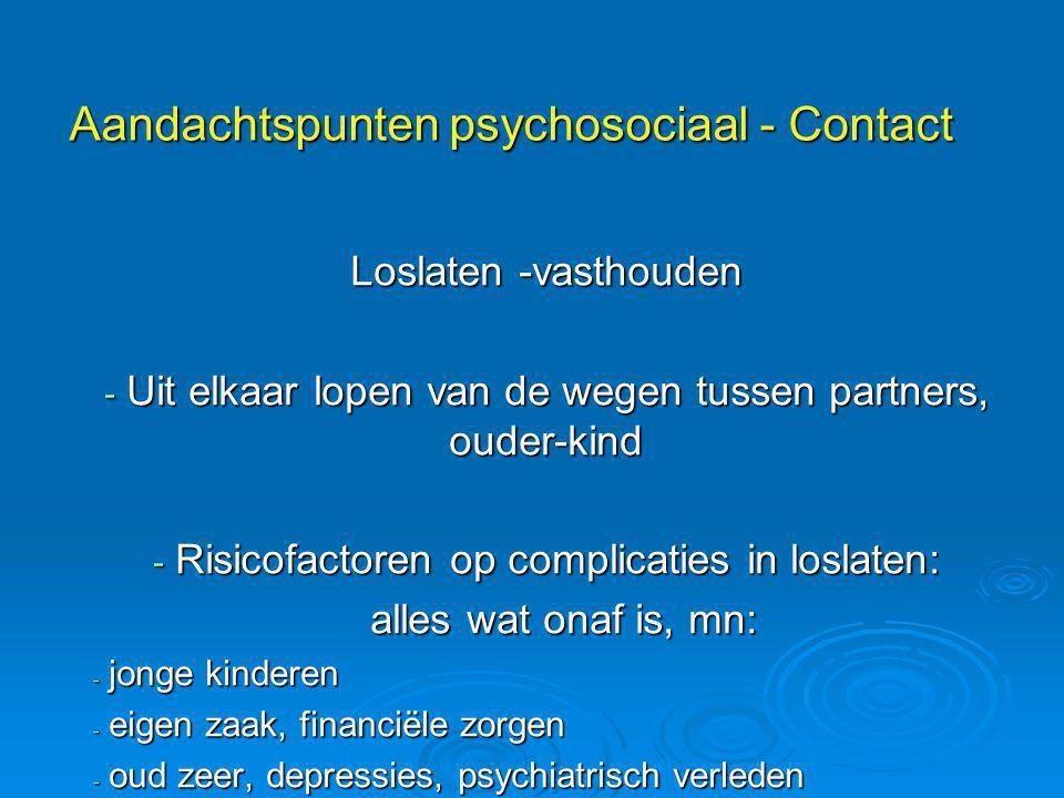 Aandachtspunten psychosociaal - Contact Loslaten -vasthouden - Uit elkaar lopen van de wegen tussen partners, ouder-kind - Risicofactoren op complicat