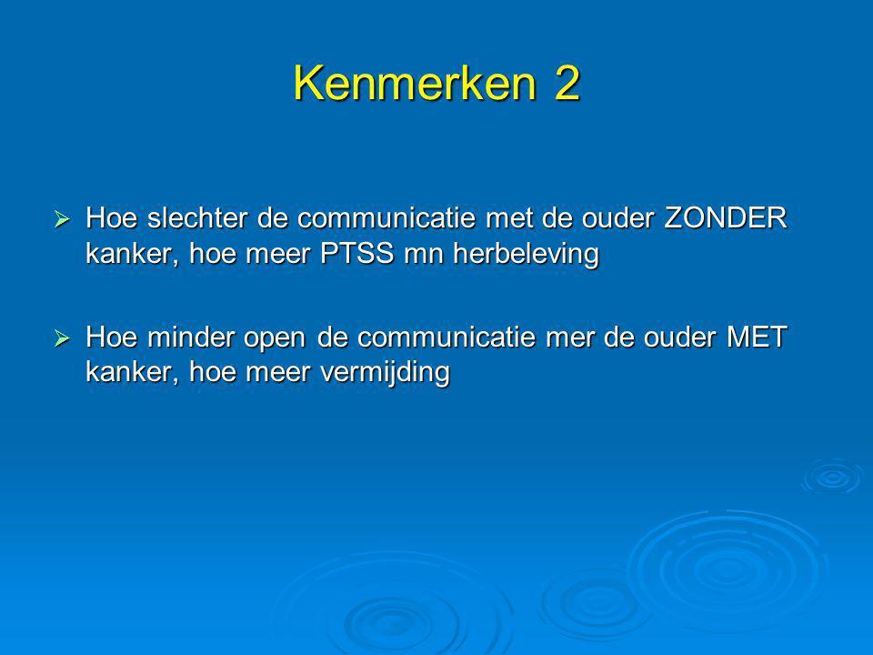 Kenmerken 2  Hoe slechter de communicatie met de ouder ZONDER kanker, hoe meer PTSS mn herbeleving  Hoe minder open de communicatie mer de ouder MET