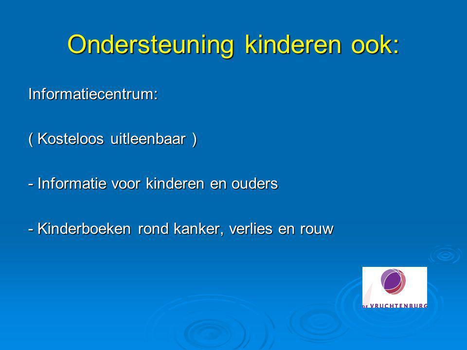 Ondersteuning kinderen ook: Informatiecentrum: ( Kosteloos uitleenbaar ) - Informatie voor kinderen en ouders - Kinderboeken rond kanker, verlies en r