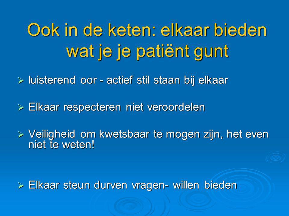 Ook in de keten: elkaar bieden wat je je patiënt gunt  luisterend oor - actief stil staan bij elkaar  Elkaar respecteren niet veroordelen  Veilighe