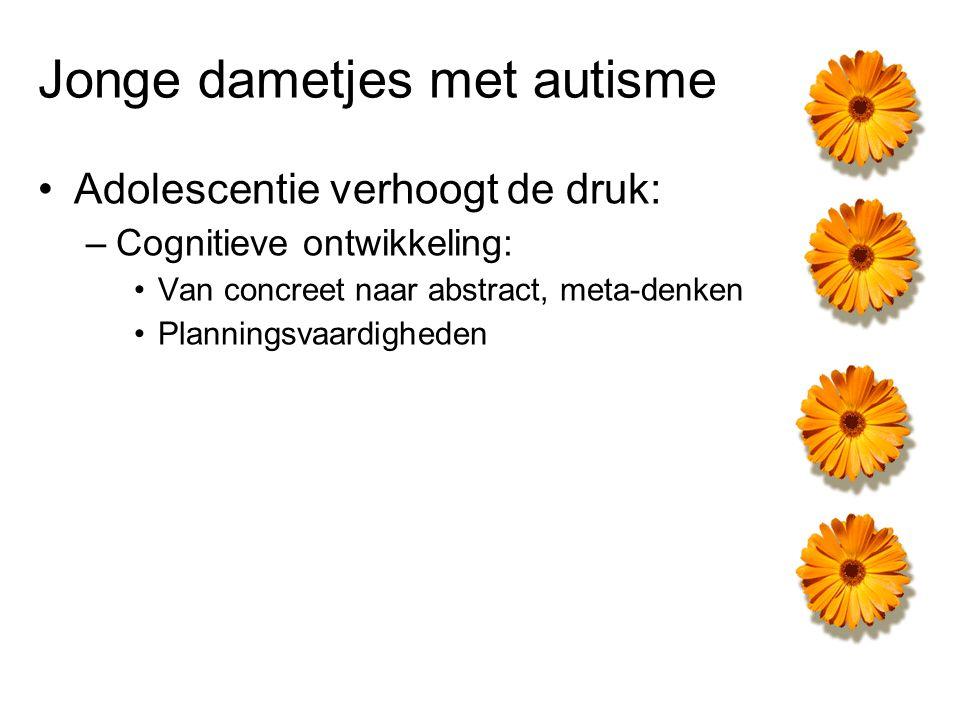 Jonge dametjes met autisme Adolescentie verhoogt de druk: –Cognitieve ontwikkeling: Van concreet naar abstract, meta-denken Planningsvaardigheden