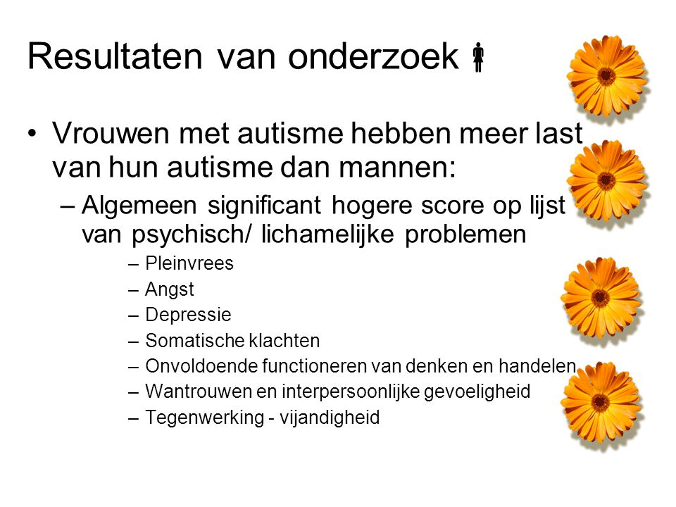 Resultaten van onderzoek  Vrouwen met autisme hebben meer last van hun autisme dan mannen: –Algemeen significant hogere score op lijst van psychisch/
