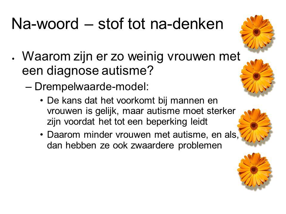 Na-woord – stof tot na-denken  Waarom zijn er zo weinig vrouwen met een diagnose autisme? –Drempelwaarde-model: De kans dat het voorkomt bij mannen e