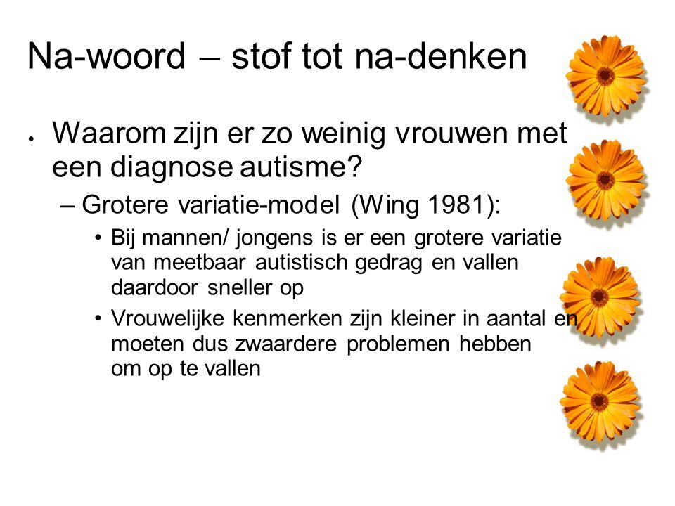 Na-woord – stof tot na-denken  Waarom zijn er zo weinig vrouwen met een diagnose autisme? –Grotere variatie-model (Wing 1981): Bij mannen/ jongens is