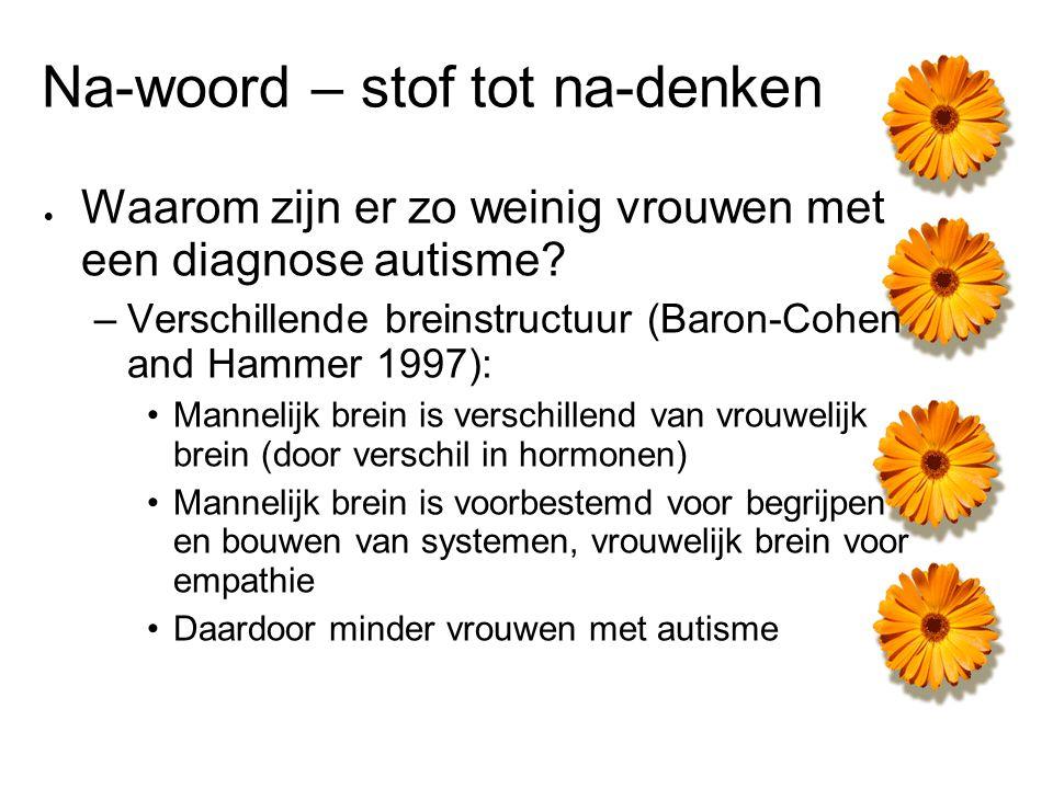 Na-woord – stof tot na-denken  Waarom zijn er zo weinig vrouwen met een diagnose autisme? –Verschillende breinstructuur (Baron-Cohen and Hammer 1997)