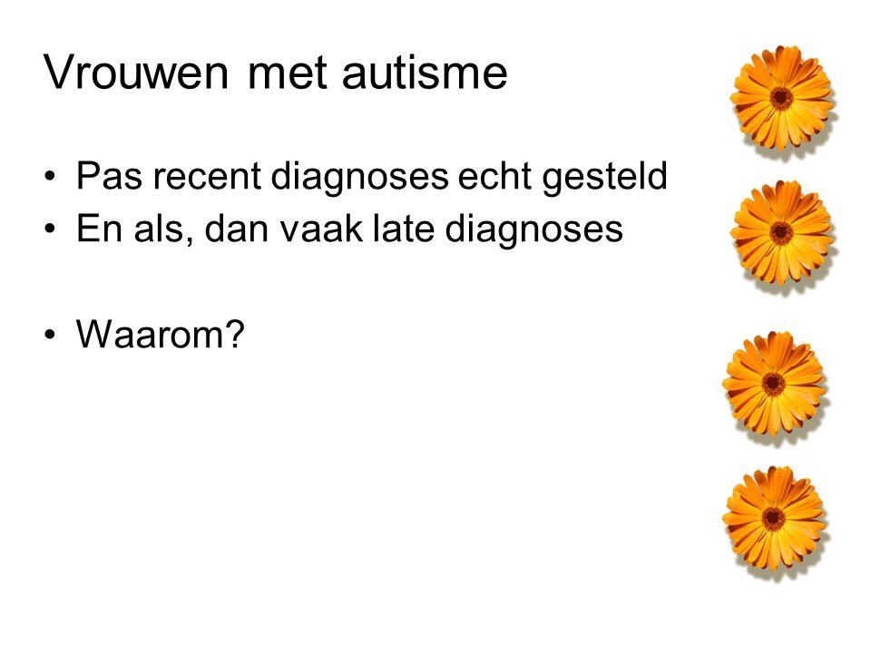 Late (start van) diagnose A bij  Vrouwelijk omgaan met autisme leidt tot ander gedrag en dus ook andere diagnoses Pas als die diagnoses niet werken komt men bij autisme terecht