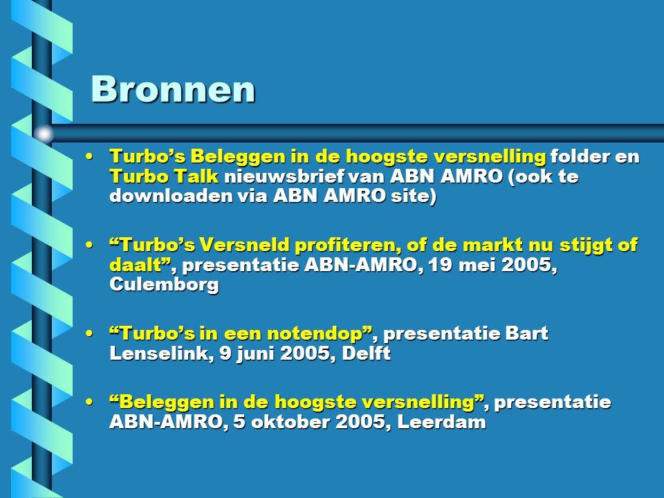 Bronnen Turbo's Beleggen in de hoogste versnelling folder en Turbo Talk nieuwsbrief van ABN AMRO (ook te downloaden via ABN AMRO site)Turbo's Beleggen in de hoogste versnelling folder en Turbo Talk nieuwsbrief van ABN AMRO (ook te downloaden via ABN AMRO site) Turbo's Versneld profiteren, of de markt nu stijgt of daalt , presentatie ABN-AMRO, 19 mei 2005, Culemborg Turbo's Versneld profiteren, of de markt nu stijgt of daalt , presentatie ABN-AMRO, 19 mei 2005, Culemborg Turbo's in een notendop , presentatie Bart Lenselink, 9 juni 2005, Delft Turbo's in een notendop , presentatie Bart Lenselink, 9 juni 2005, Delft Beleggen in de hoogste versnelling , presentatie ABN-AMRO, 5 oktober 2005, Leerdam Beleggen in de hoogste versnelling , presentatie ABN-AMRO, 5 oktober 2005, Leerdam