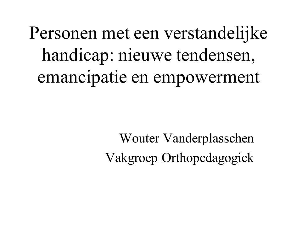 Personen met een verstandelijke handicap: nieuwe tendensen, emancipatie en empowerment Wouter Vanderplasschen Vakgroep Orthopedagogiek