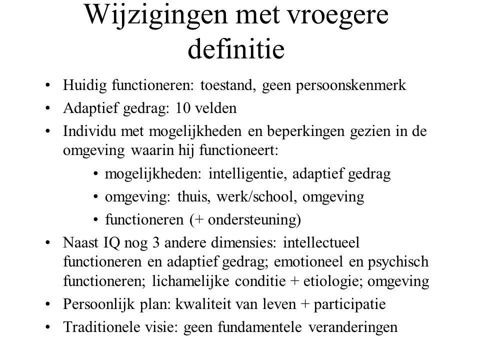 Wijzigingen met vroegere definitie Huidig functioneren: toestand, geen persoonskenmerk Adaptief gedrag: 10 velden Individu met mogelijkheden en beperkingen gezien in de omgeving waarin hij functioneert: mogelijkheden: intelligentie, adaptief gedrag omgeving: thuis, werk/school, omgeving functioneren (+ ondersteuning) Naast IQ nog 3 andere dimensies: intellectueel functioneren en adaptief gedrag; emotioneel en psychisch functioneren; lichamelijke conditie + etiologie; omgeving Persoonlijk plan: kwaliteit van leven + participatie Traditionele visie: geen fundamentele veranderingen