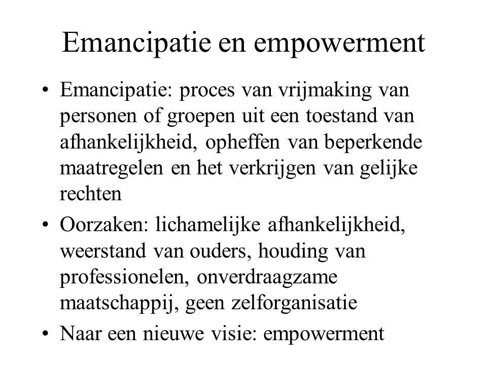 Emancipatie en empowerment Emancipatie: proces van vrijmaking van personen of groepen uit een toestand van afhankelijkheid, opheffen van beperkende maatregelen en het verkrijgen van gelijke rechten Oorzaken: lichamelijke afhankelijkheid, weerstand van ouders, houding van professionelen, onverdraagzame maatschappij, geen zelforganisatie Naar een nieuwe visie: empowerment