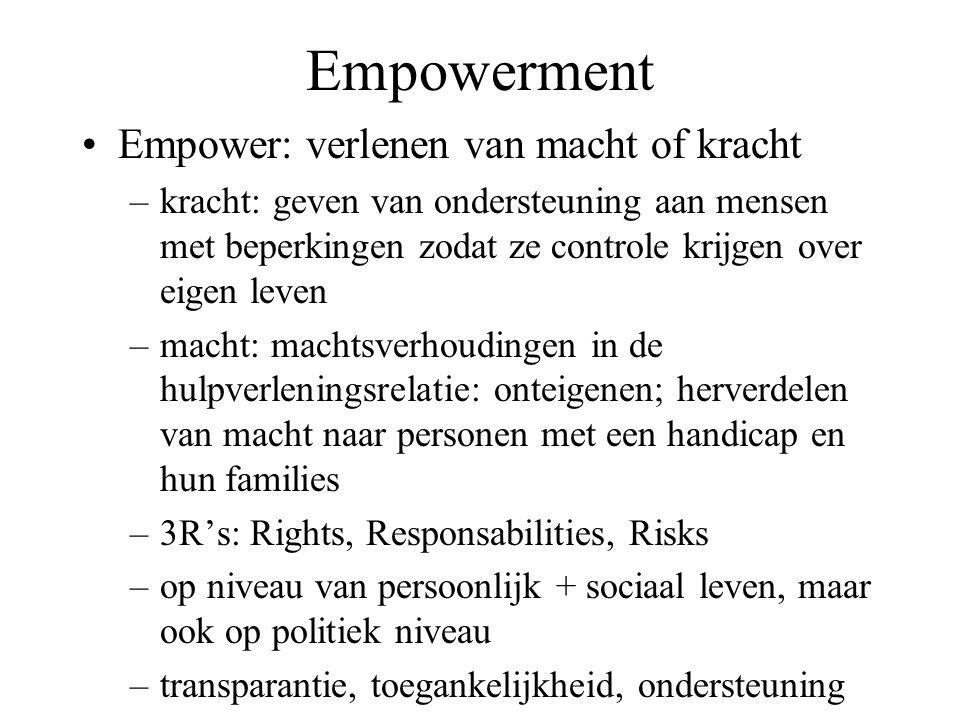 Empowerment Empower: verlenen van macht of kracht –kracht: geven van ondersteuning aan mensen met beperkingen zodat ze controle krijgen over eigen leven –macht: machtsverhoudingen in de hulpverleningsrelatie: onteigenen; herverdelen van macht naar personen met een handicap en hun families –3R's: Rights, Responsabilities, Risks –op niveau van persoonlijk + sociaal leven, maar ook op politiek niveau –transparantie, toegankelijkheid, ondersteuning
