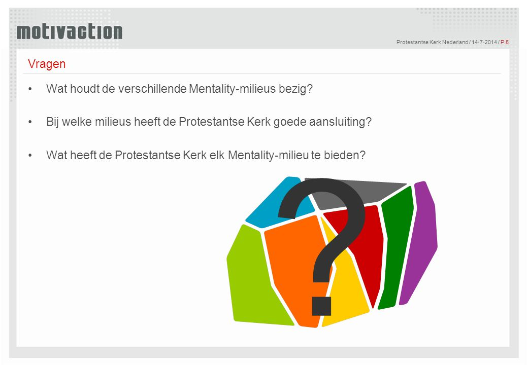 © Motivaction International B.V. Protestantse Kerk Nederland / 14-7-2014 / P.5 Vragen Wat houdt de verschillende Mentality-milieus bezig? Bij welke mi