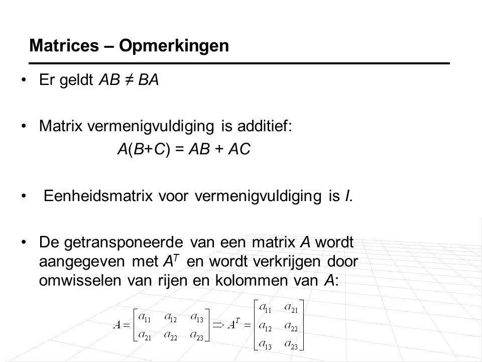 Er geldt AB ≠ BA Matrix vermenigvuldiging is additief: A(B+C) = AB + AC Eenheidsmatrix voor vermenigvuldiging is I. De getransponeerde van een matrix