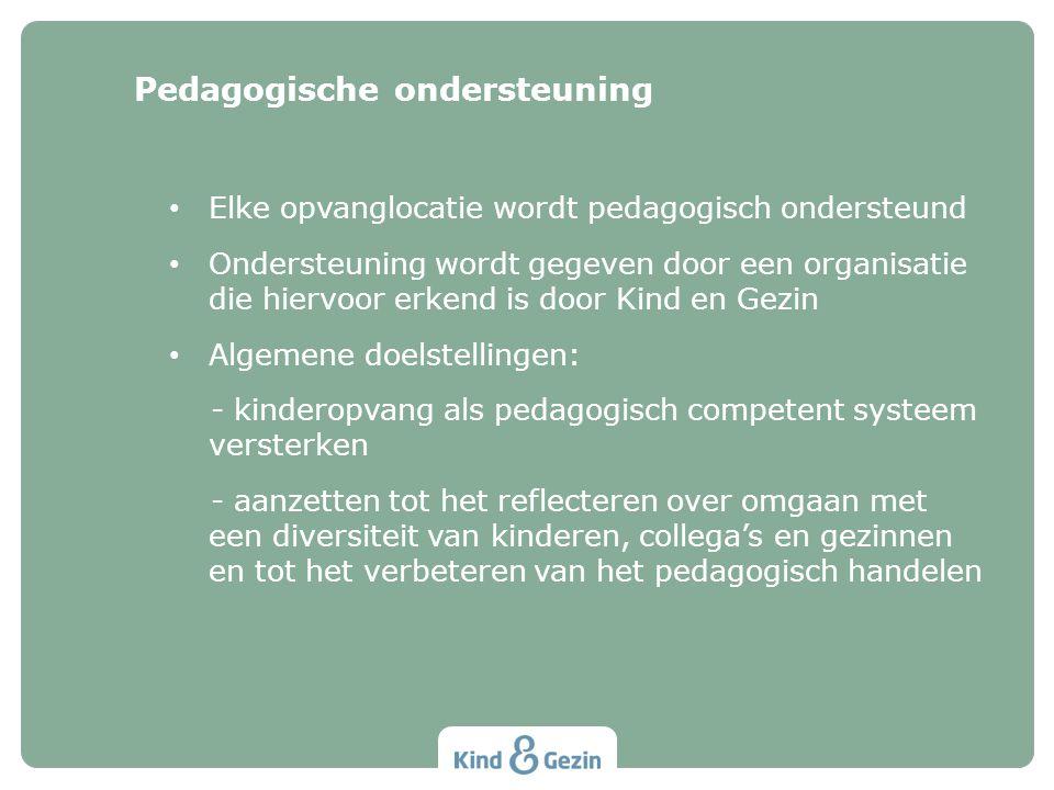 Elke opvanglocatie wordt pedagogisch ondersteund Ondersteuning wordt gegeven door een organisatie die hiervoor erkend is door Kind en Gezin Algemene doelstellingen: - kinderopvang als pedagogisch competent systeem versterken - aanzetten tot het reflecteren over omgaan met een diversiteit van kinderen, collega's en gezinnen en tot het verbeteren van het pedagogisch handelen Pedagogische ondersteuning