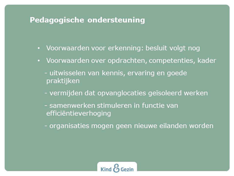 Voorwaarden voor erkenning: besluit volgt nog Voorwaarden over opdrachten, competenties, kader - uitwisselen van kennis, ervaring en goede praktijken - vermijden dat opvanglocaties geïsoleerd werken - samenwerken stimuleren in functie van efficiëntieverhoging - organisaties mogen geen nieuwe eilanden worden Pedagogische ondersteuning