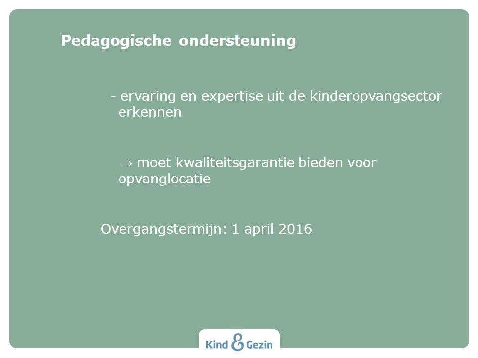- ervaring en expertise uit de kinderopvangsector erkennen → moet kwaliteitsgarantie bieden voor opvanglocatie Overgangstermijn: 1 april 2016 Pedagogische ondersteuning