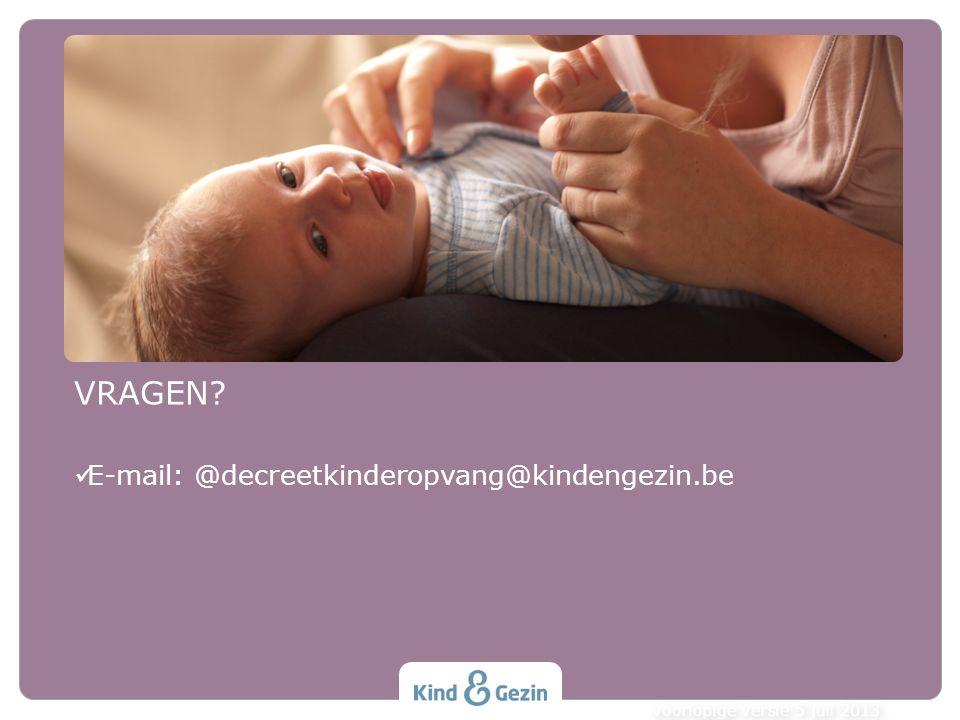 VRAGEN E-mail: @decreetkinderopvang@kindengezin.be voorlopige versie 5 juli 2013