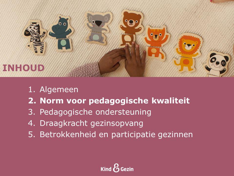 INHOUD 1.Algemeen 2.Norm voor pedagogische kwaliteit 3.Pedagogische ondersteuning 4.Draagkracht gezinsopvang 5.Betrokkenheid en participatie gezinnen