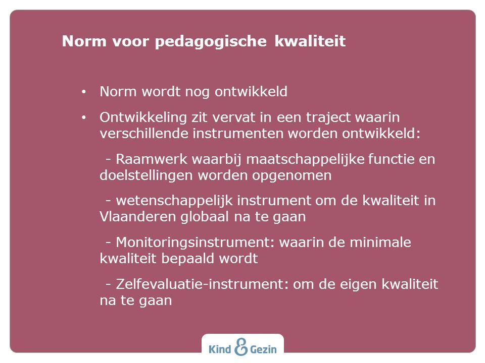 Norm wordt nog ontwikkeld Ontwikkeling zit vervat in een traject waarin verschillende instrumenten worden ontwikkeld: - Raamwerk waarbij maatschappelijke functie en doelstellingen worden opgenomen - wetenschappelijk instrument om de kwaliteit in Vlaanderen globaal na te gaan - Monitoringsinstrument: waarin de minimale kwaliteit bepaald wordt - Zelfevaluatie-instrument: om de eigen kwaliteit na te gaan Norm voor pedagogische kwaliteit
