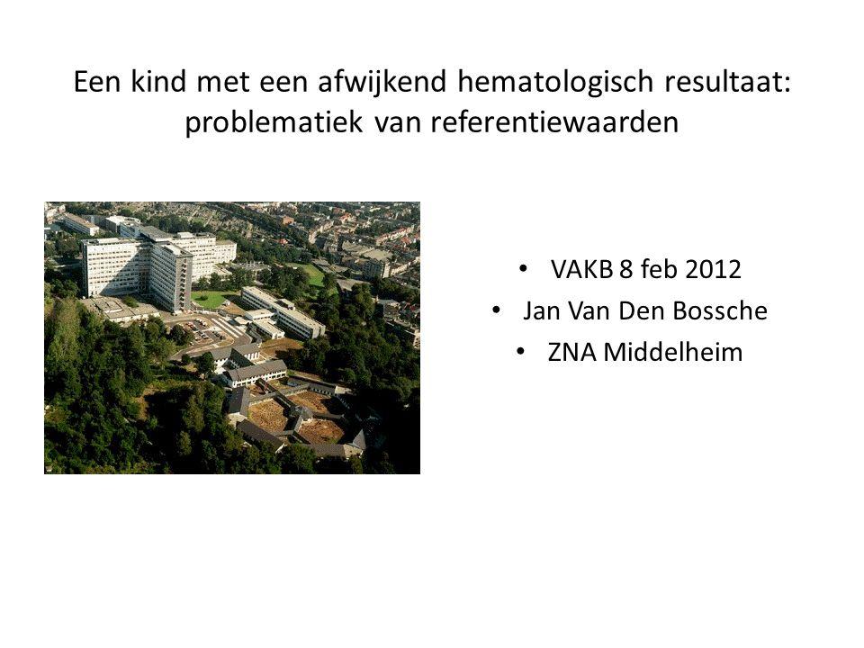 Een kind met een afwijkend hematologisch resultaat: problematiek van referentiewaarden VAKB 8 feb 2012 Jan Van Den Bossche ZNA Middelheim