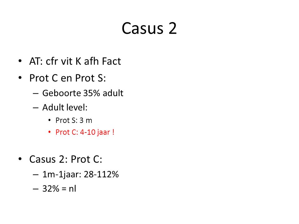 Casus 2 AT: cfr vit K afh Fact Prot C en Prot S: – Geboorte 35% adult – Adult level: Prot S: 3 m Prot C: 4-10 jaar .