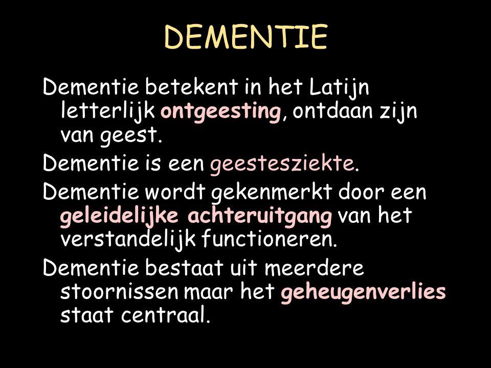 DEMENTIE Dementie betekent in het Latijn letterlijk ontgeesting, ontdaan zijn van geest. Dementie is een geestesziekte. Dementie wordt gekenmerkt door