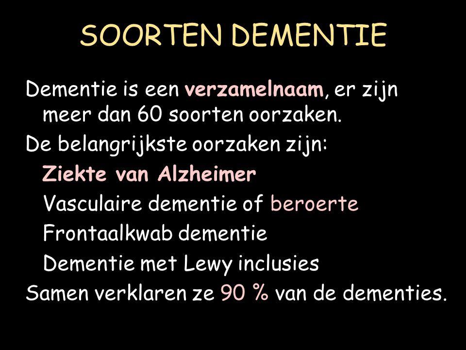 SOORTEN DEMENTIE Dementie is een verzamelnaam, er zijn meer dan 60 soorten oorzaken. De belangrijkste oorzaken zijn: Ziekte van Alzheimer Vasculaire d