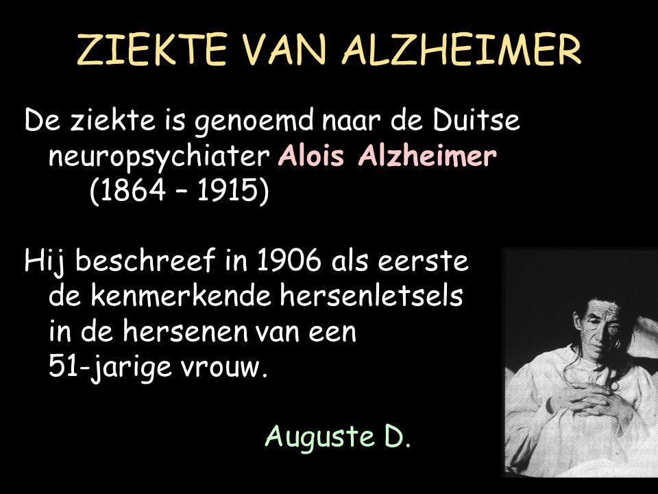 ZIEKTE VAN ALZHEIMER De ziekte is genoemd naar de Duitse neuropsychiater Alois Alzheimer (1864 – 1915) Hij beschreef in 1906 als eerste de kenmerkende