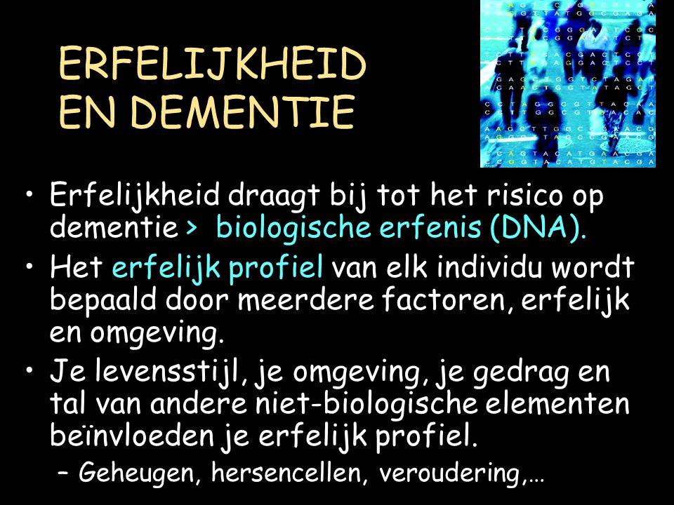ERFELIJKHEID EN DEMENTIE Erfelijkheid draagt bij tot het risico op dementie > biologische erfenis (DNA). Het erfelijk profiel van elk individu wordt b