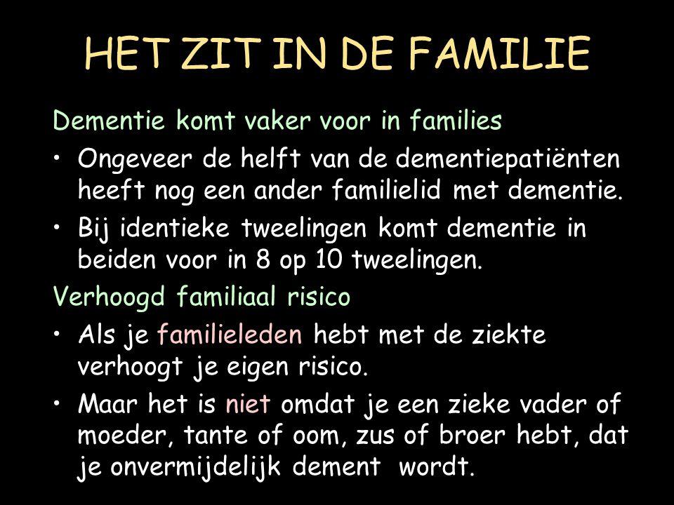 HET ZIT IN DE FAMILIE Dementie komt vaker voor in families Ongeveer de helft van de dementiepatiënten heeft nog een ander familielid met dementie. Bij