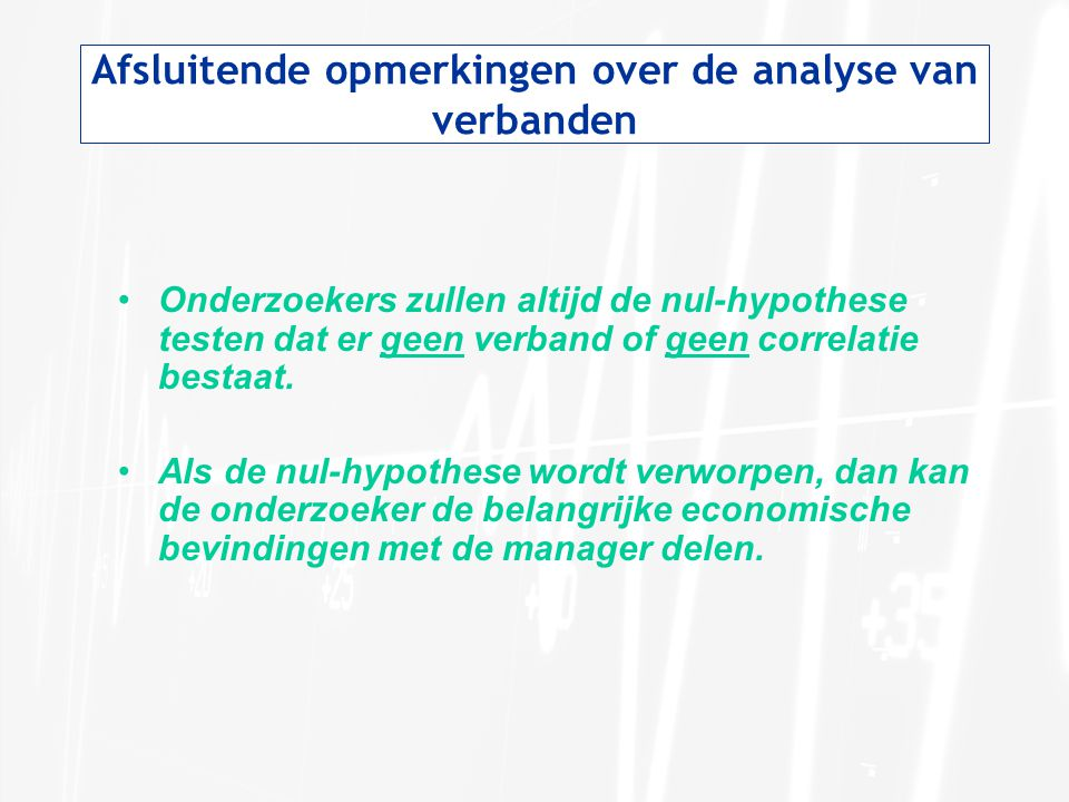 Afsluitende opmerkingen over de analyse van verbanden Onderzoekers zullen altijd de nul-hypothese testen dat er geen verband of geen correlatie bestaa