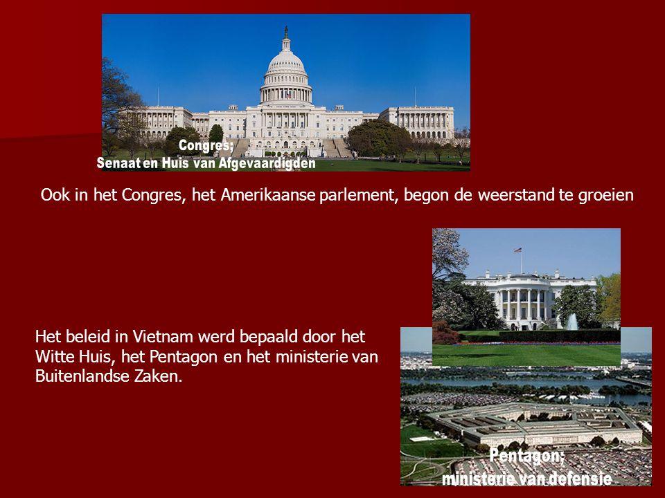 Ook in het Congres, het Amerikaanse parlement, begon de weerstand te groeien Het beleid in Vietnam werd bepaald door het Witte Huis, het Pentagon en h