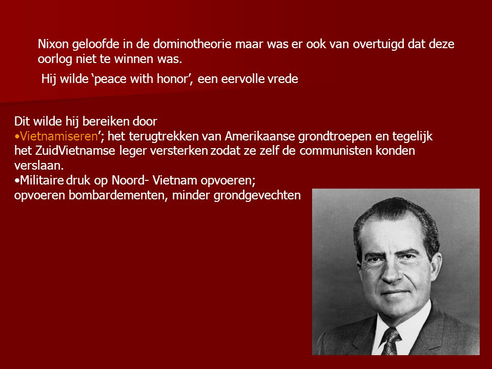 Nixon geloofde in de dominotheorie maar was er ook van overtuigd dat deze oorlog niet te winnen was. Hij wilde 'peace with honor', een eervolle vrede