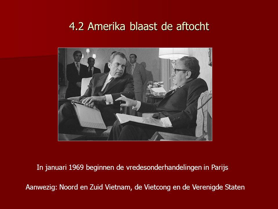 4.2 Amerika blaast de aftocht In januari 1969 beginnen de vredesonderhandelingen in Parijs Aanwezig: Noord en Zuid Vietnam, de Vietcong en de Verenigd