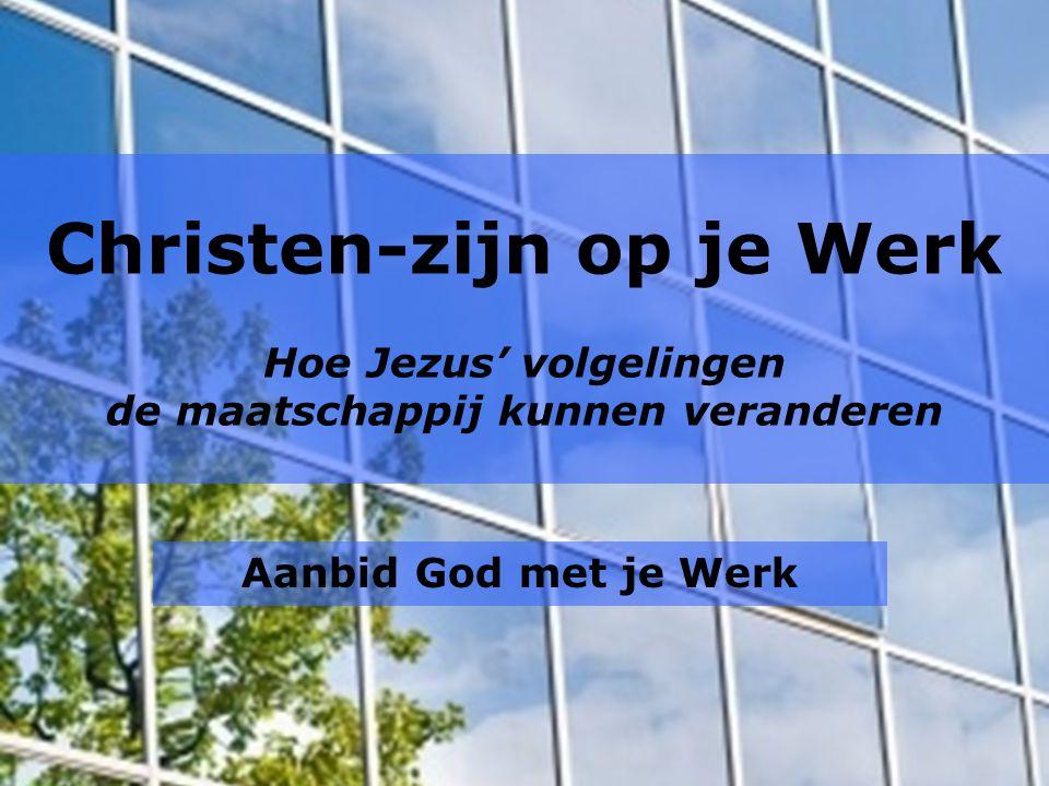 Christen-zijn op je Werk Hoe Jezus' volgelingen de maatschappij kunnen veranderen Aanbid God met je Werk