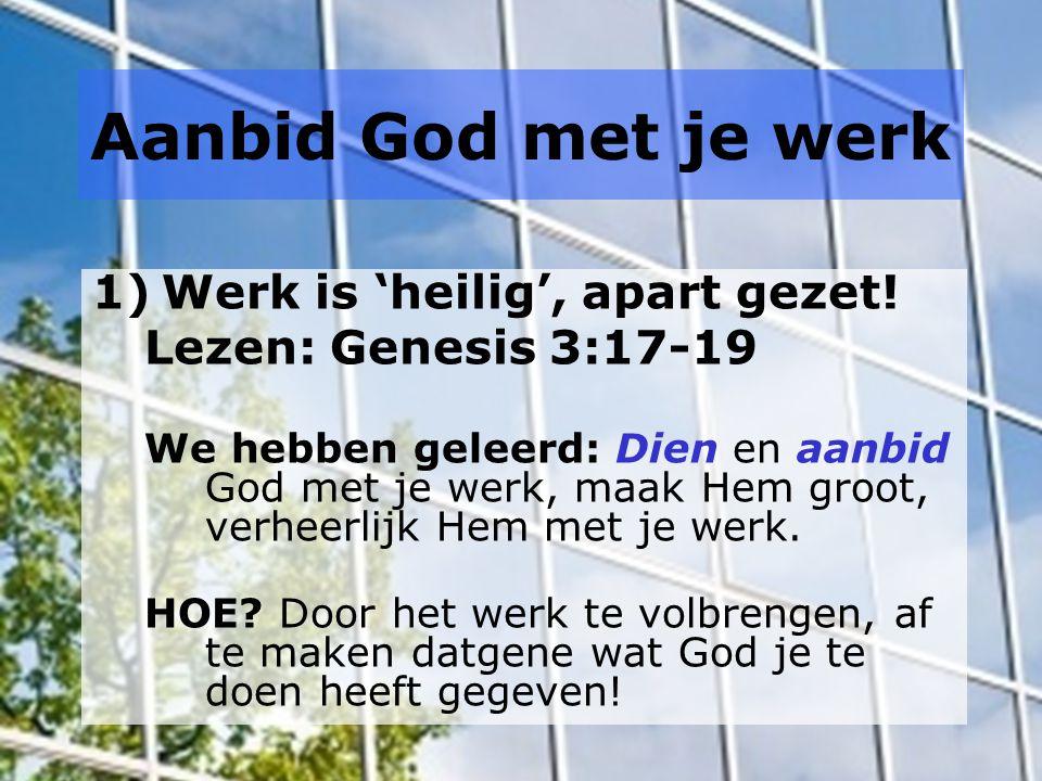 Aanbid God met je werk 1)Werk is 'heilig', apart gezet.
