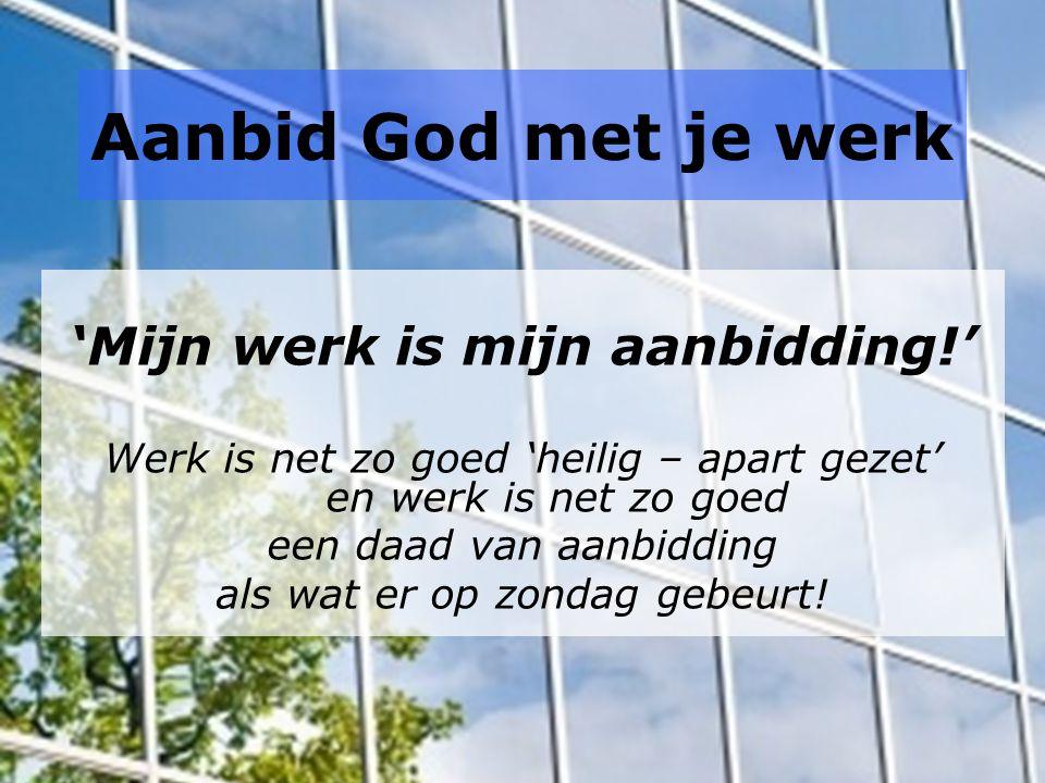Aanbid God met je werk 'Mijn werk is mijn aanbidding!' Werk is net zo goed 'heilig – apart gezet' en werk is net zo goed een daad van aanbidding als wat er op zondag gebeurt!